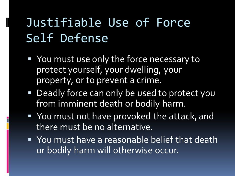 Justifiable Use of Force Self Defense  You must use only the force necessary to protect yourself, your dwelling, your property, or to prevent a crime.