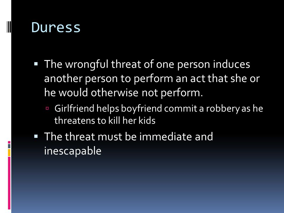 Duress  The wrongful threat of one person induces another person to perform an act that she or he would otherwise not perform.
