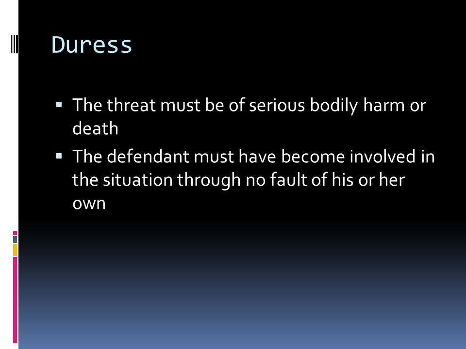 Duress  The threat must be of serious bodily harm or death  The defendant must have become involved in the situation through no fault of his or her own