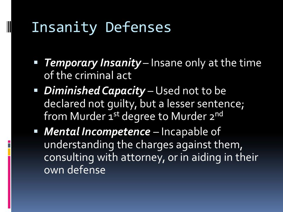 Insanity Defenses  Temporary Insanity – Insane only at the time of the criminal act  Diminished Capacity – Used not to be declared not guilty, but a lesser sentence; from Murder 1 st degree to Murder 2 nd  Mental Incompetence – Incapable of understanding the charges against them, consulting with attorney, or in aiding in their own defense