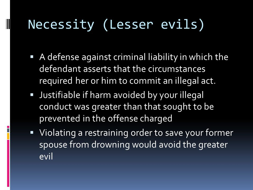 Necessity (Lesser evils)  A defense against criminal liability in which the defendant asserts that the circumstances required her or him to commit an illegal act.