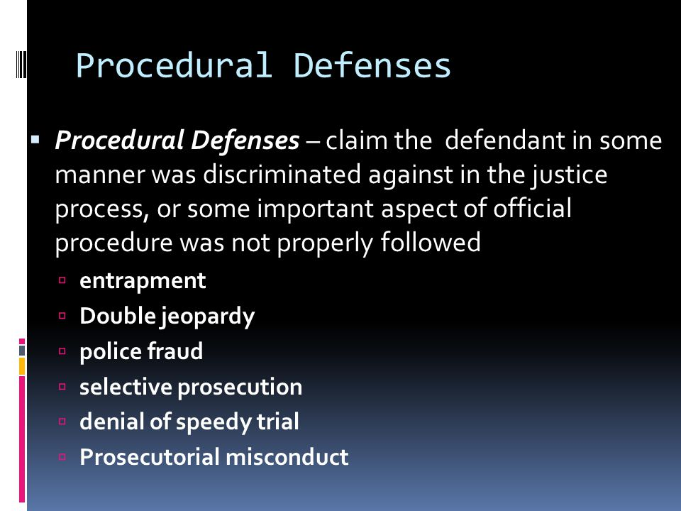 Procedural Defenses  Procedural Defenses – claim the defendant in some manner was discriminated against in the justice process, or some important aspect of official procedure was not properly followed  entrapment  Double jeopardy  police fraud  selective prosecution  denial of speedy trial  Prosecutorial misconduct