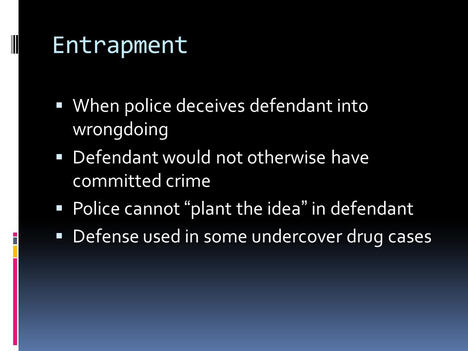 Entrapment  When police deceives defendant into wrongdoing  Defendant would not otherwise have committed crime  Police cannot plant the idea in defendant  Defense used in some undercover drug cases