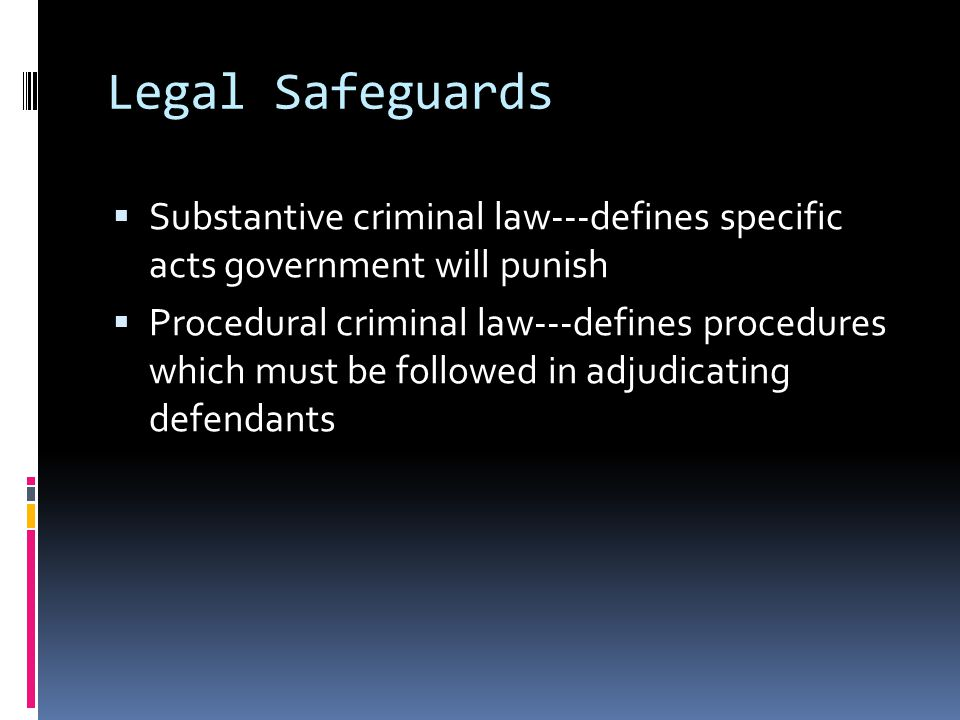 Legal Safeguards  Substantive criminal law---defines specific acts government will punish  Procedural criminal law---defines procedures which must be followed in adjudicating defendants