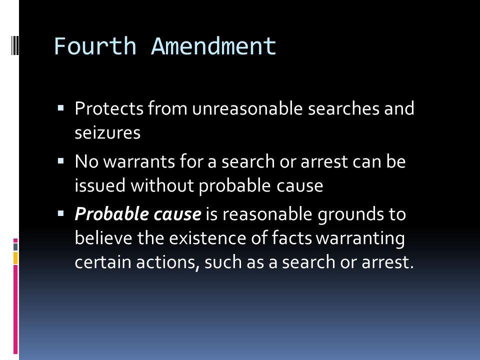 Fourth Amendment  Protects from unreasonable searches and seizures  No warrants for a search or arrest can be issued without probable cause  Probable cause is reasonable grounds to believe the existence of facts warranting certain actions, such as a search or arrest.