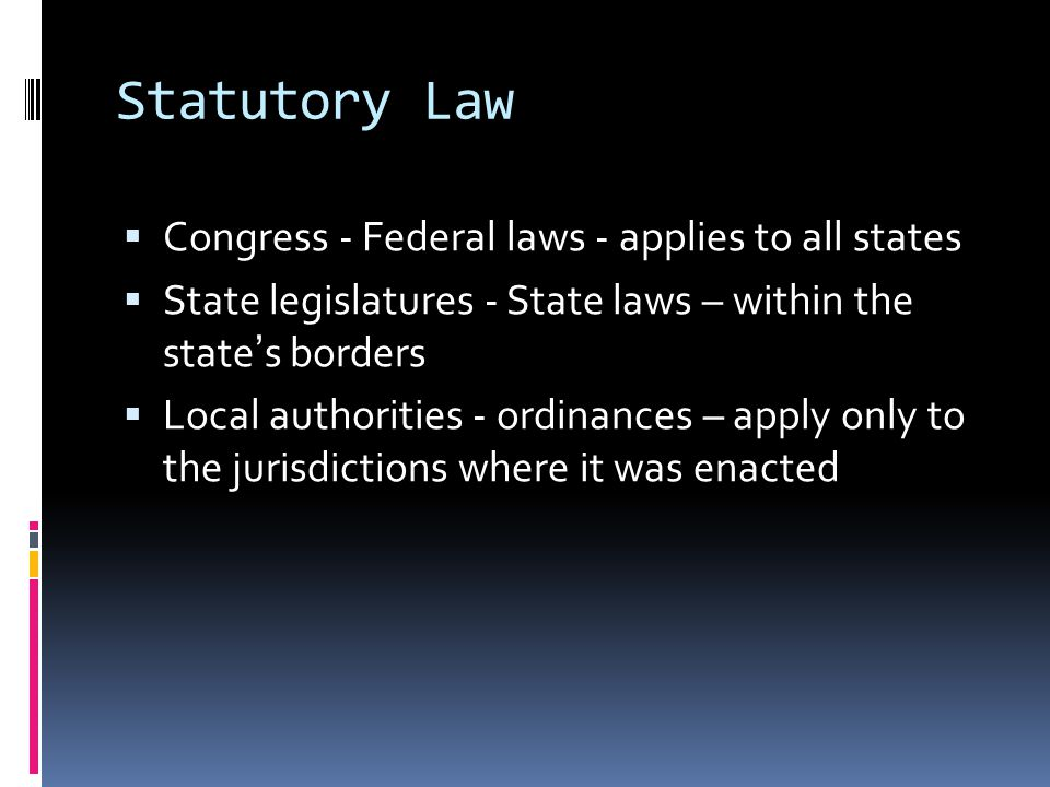 Statutory Law  Congress - Federal laws - applies to all states  State legislatures - State laws – within the state's borders  Local authorities - ordinances – apply only to the jurisdictions where it was enacted