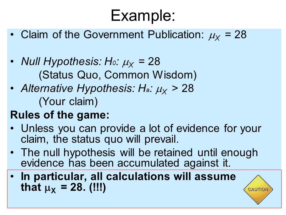 Example: Claim of the Government Publication:  X = 28 Null Hypothesis: H 0 :  X = 28 (Status Quo, Common Wisdom) Alternative Hypothesis: H a :  X > 28 (Your claim) Rules of the game: Unless you can provide a lot of evidence for your claim, the status quo will prevail.