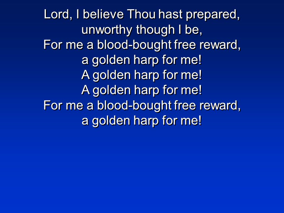 Lord, I believe Thou hast prepared, unworthy though I be, For me a blood-bought free reward, a golden harp for me.