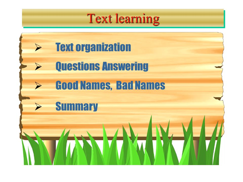 A A  Questions Answering Questions Answering  Good Names, Bad Names Good Names, Bad Names Text learning  Text organization Text organization  Summary Summary