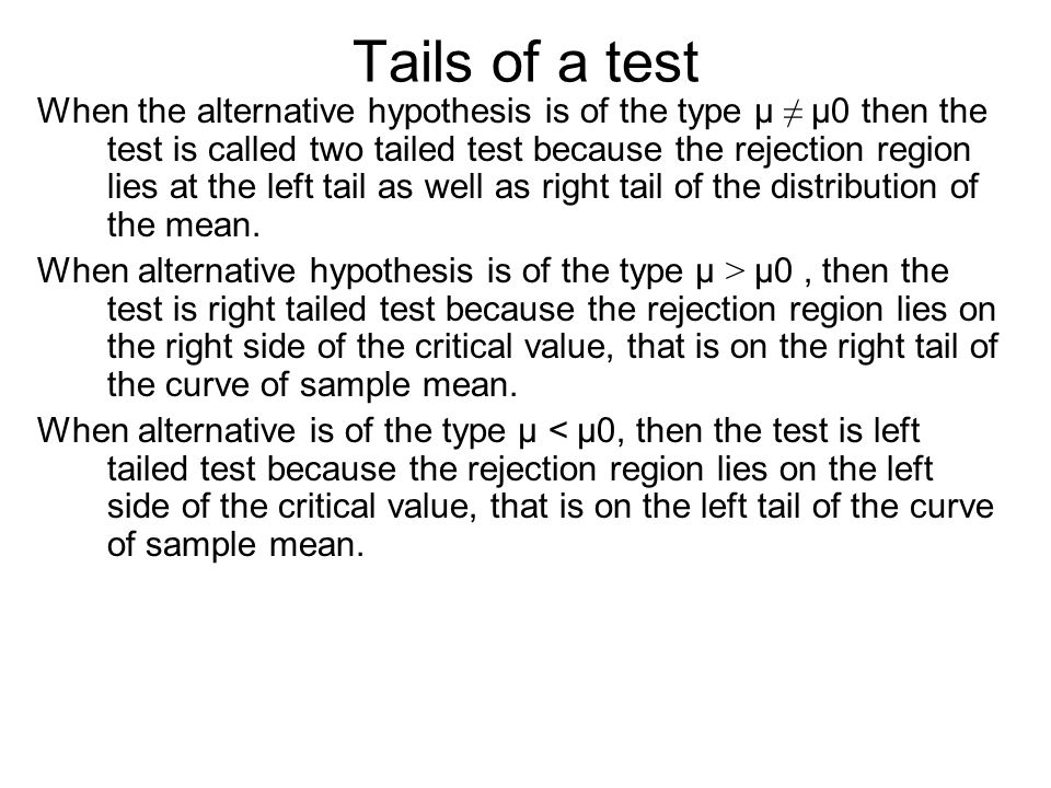 Tails of a test When the alternative hypothesis is of the type µ ≠ µ0 then the test is called two tailed test because the rejection region lies at the left tail as well as right tail of the distribution of the mean.