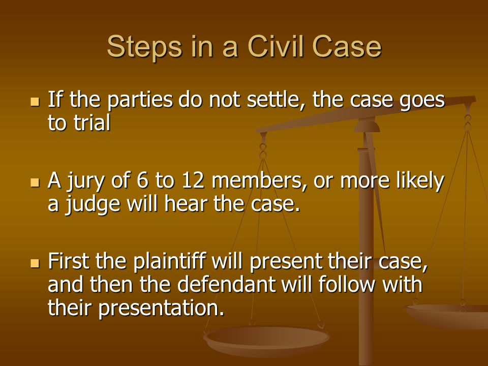 Steps in a Civil Case If the parties do not settle, the case goes to trial If the parties do not settle, the case goes to trial A jury of 6 to 12 members, or more likely a judge will hear the case.