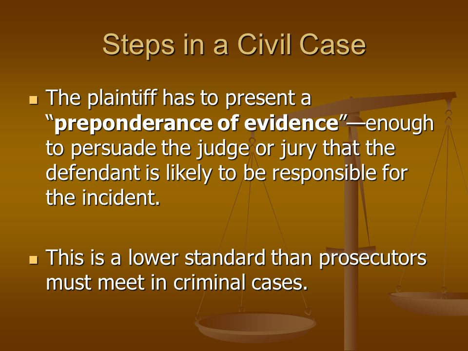 Steps in a Civil Case The plaintiff has to present a preponderance of evidence —enough to persuade the judge or jury that the defendant is likely to be responsible for the incident.
