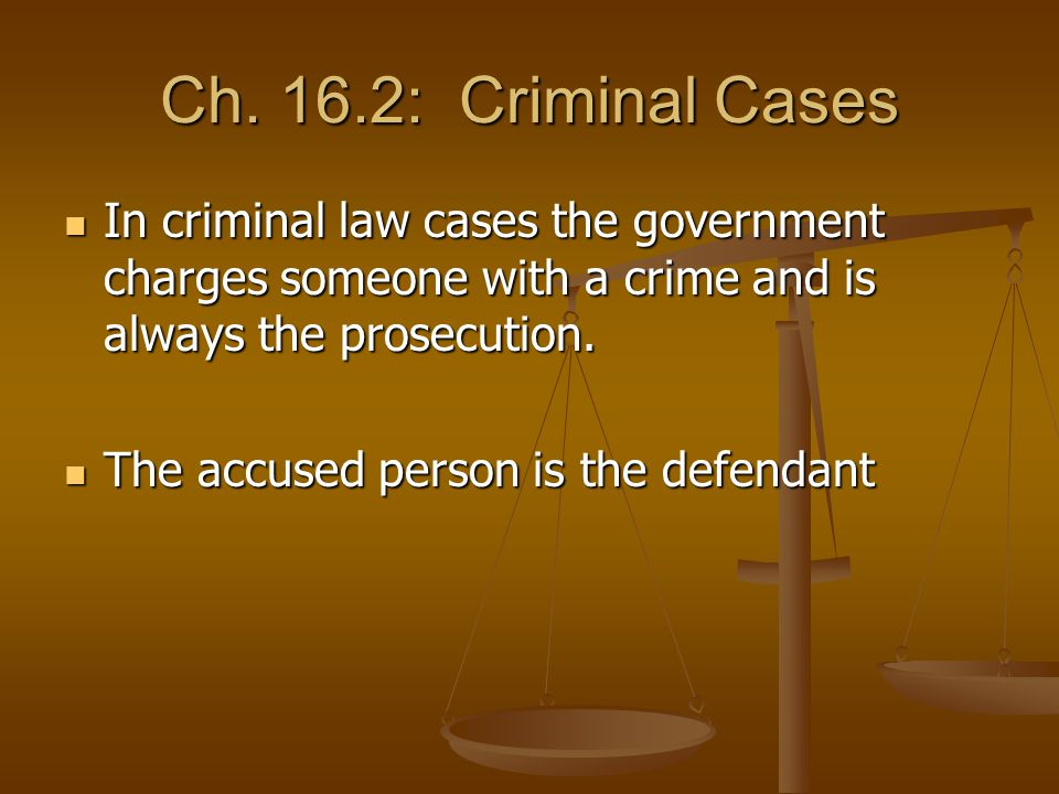 Ch. 16.2: Criminal Cases In criminal law cases the government charges someone with a crime and is always the prosecution. In criminal law cases the go