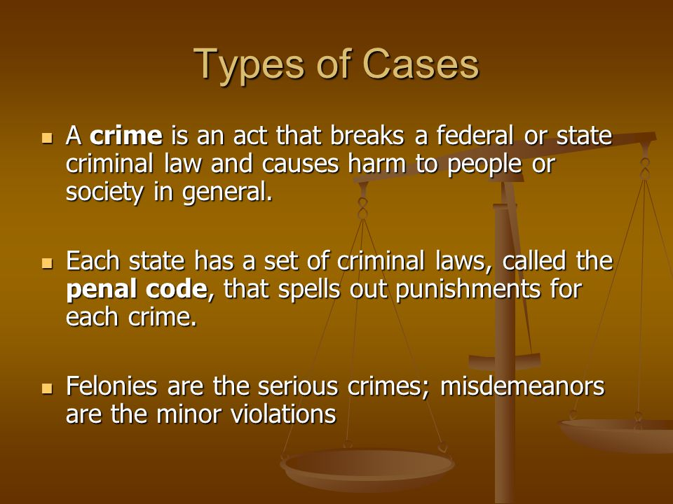 Types of Cases A crime is an act that breaks a federal or state criminal law and causes harm to people or society in general.