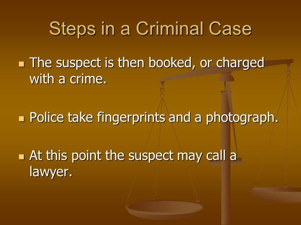 Steps in a Criminal Case The suspect is then booked, or charged with a crime.