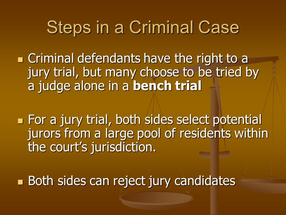 Steps in a Criminal Case Criminal defendants have the right to a jury trial, but many choose to be tried by a judge alone in a bench trial Criminal defendants have the right to a jury trial, but many choose to be tried by a judge alone in a bench trial For a jury trial, both sides select potential jurors from a large pool of residents within the court's jurisdiction.