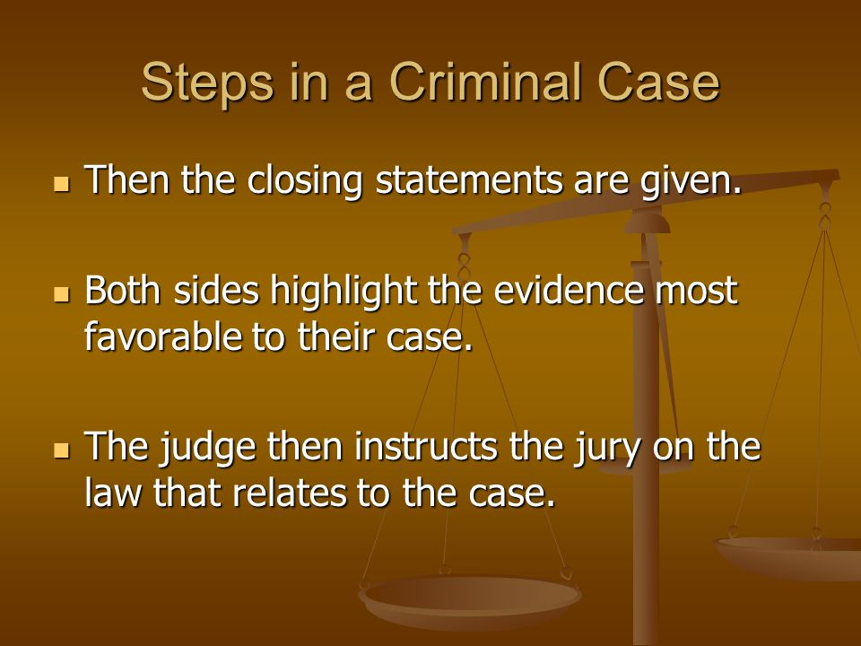 Steps in a Criminal Case Then the closing statements are given. Then the closing statements are given. Both sides highlight the evidence most favorabl