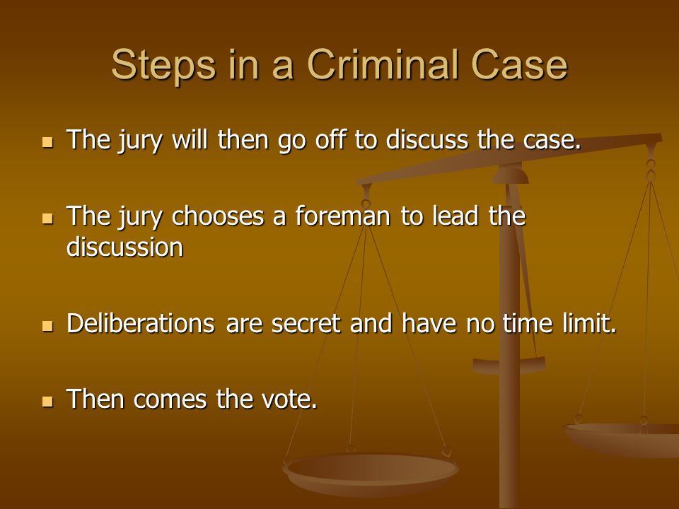 Steps in a Criminal Case The jury will then go off to discuss the case. The jury will then go off to discuss the case. The jury chooses a foreman to l