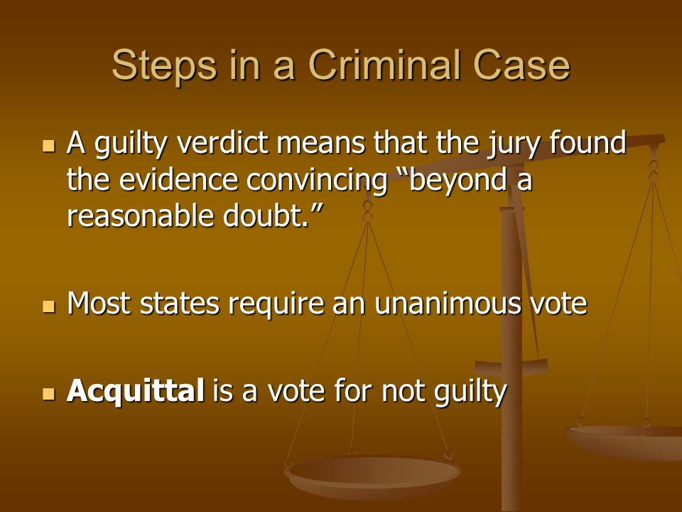 Steps in a Criminal Case A guilty verdict means that the jury found the evidence convincing beyond a reasonable doubt. A guilty verdict means that the jury found the evidence convincing beyond a reasonable doubt. Most states require an unanimous vote Most states require an unanimous vote Acquittal is a vote for not guilty Acquittal is a vote for not guilty