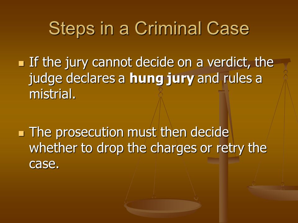 Steps in a Criminal Case If the jury cannot decide on a verdict, the judge declares a hung jury and rules a mistrial.
