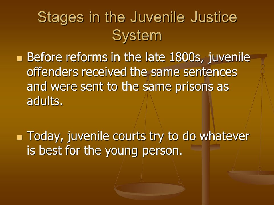 Stages in the Juvenile Justice System Before reforms in the late 1800s, juvenile offenders received the same sentences and were sent to the same prisons as adults.