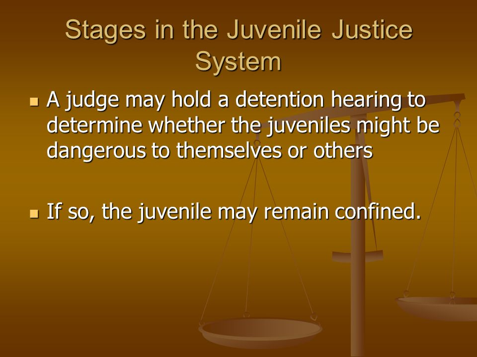 Stages in the Juvenile Justice System A judge may hold a detention hearing to determine whether the juveniles might be dangerous to themselves or othe