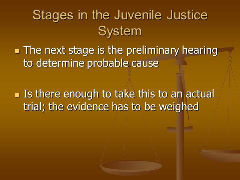 Stages in the Juvenile Justice System The next stage is the preliminary hearing to determine probable cause The next stage is the preliminary hearing to determine probable cause Is there enough to take this to an actual trial; the evidence has to be weighed Is there enough to take this to an actual trial; the evidence has to be weighed