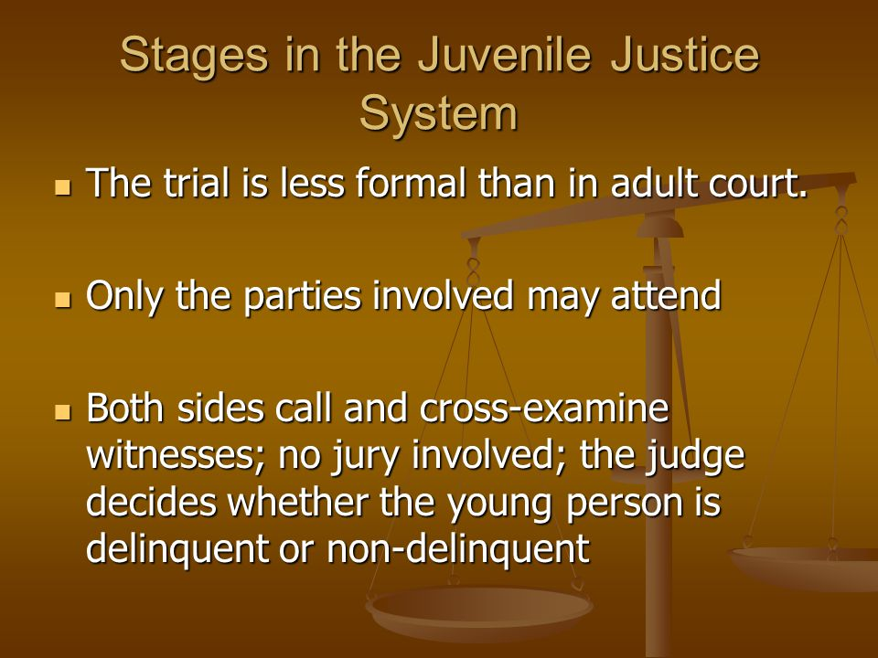 Stages in the Juvenile Justice System The trial is less formal than in adult court.