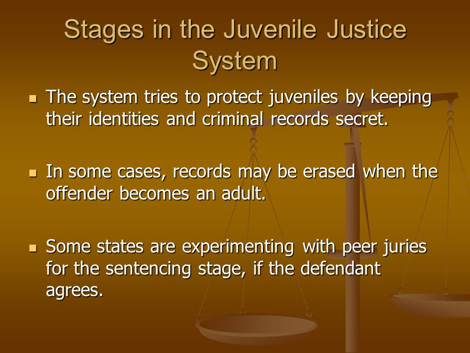 Stages in the Juvenile Justice System The system tries to protect juveniles by keeping their identities and criminal records secret. The system tries