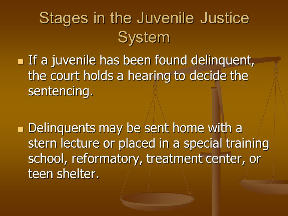 Stages in the Juvenile Justice System If a juvenile has been found delinquent, the court holds a hearing to decide the sentencing.