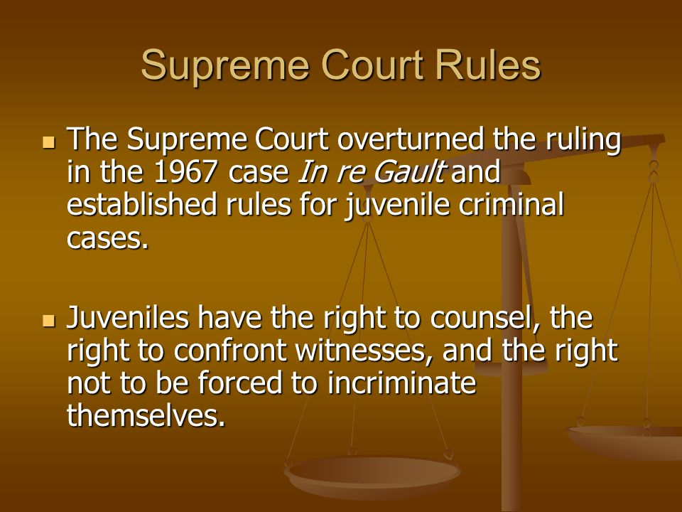 Supreme Court Rules The Supreme Court overturned the ruling in the 1967 case In re Gault and established rules for juvenile criminal cases.