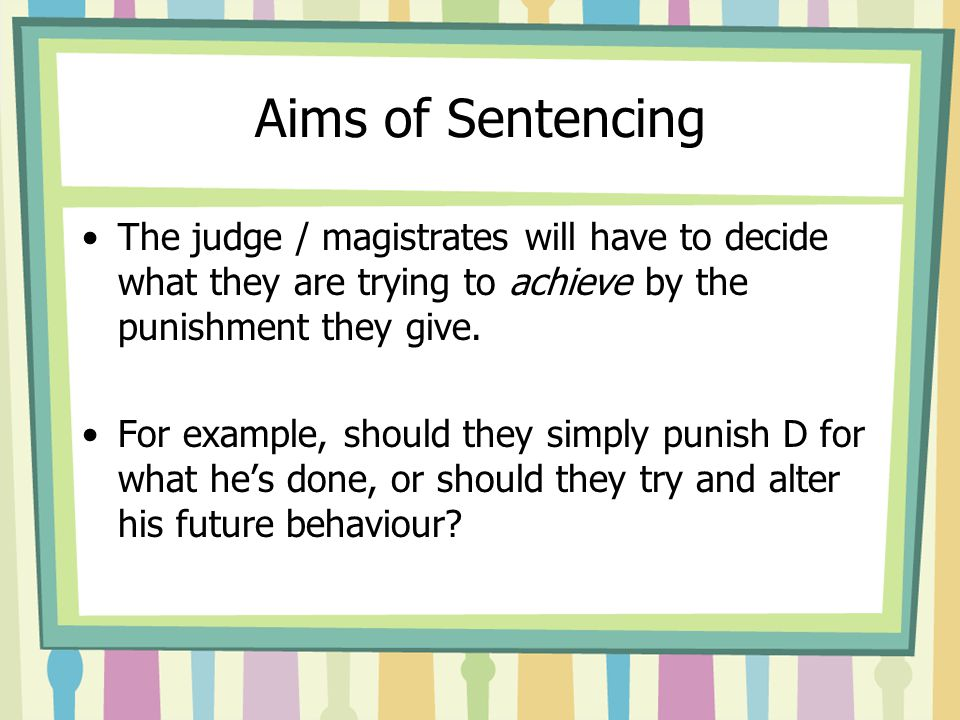 Aims of Sentencing The judge / magistrates will have to decide what they are trying to achieve by the punishment they give. For example, should they s
