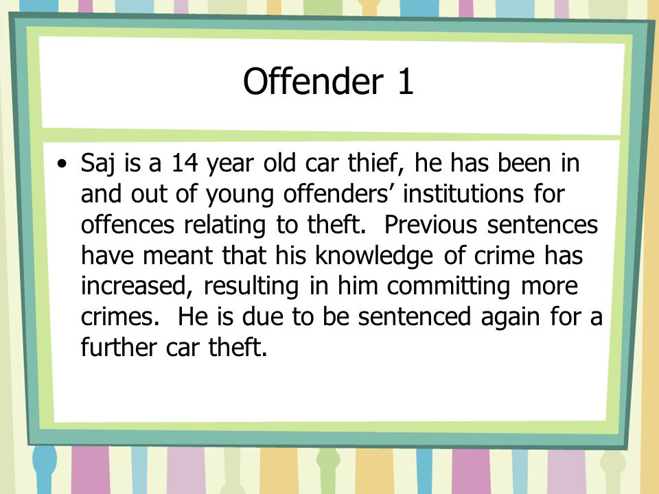 Offender 1 Saj is a 14 year old car thief, he has been in and out of young offenders' institutions for offences relating to theft. Previous sentences
