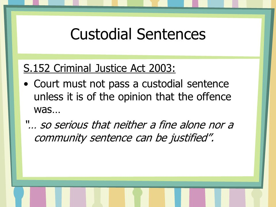 """Custodial Sentences S.152 Criminal Justice Act 2003: Court must not pass a custodial sentence unless it is of the opinion that the offence was… """"… so"""