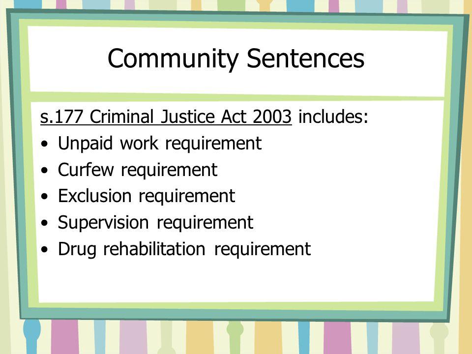 Community Sentences s.177 Criminal Justice Act 2003 includes: Unpaid work requirement Curfew requirement Exclusion requirement Supervision requirement Drug rehabilitation requirement