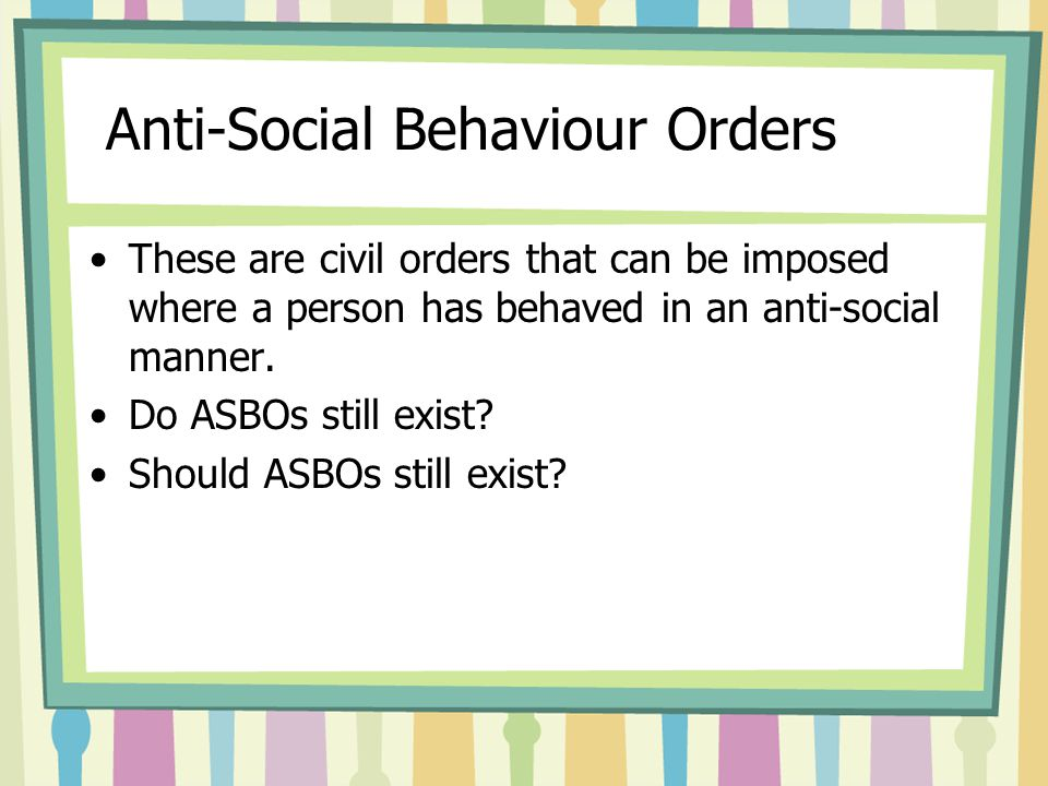 Anti-Social Behaviour Orders These are civil orders that can be imposed where a person has behaved in an anti-social manner.