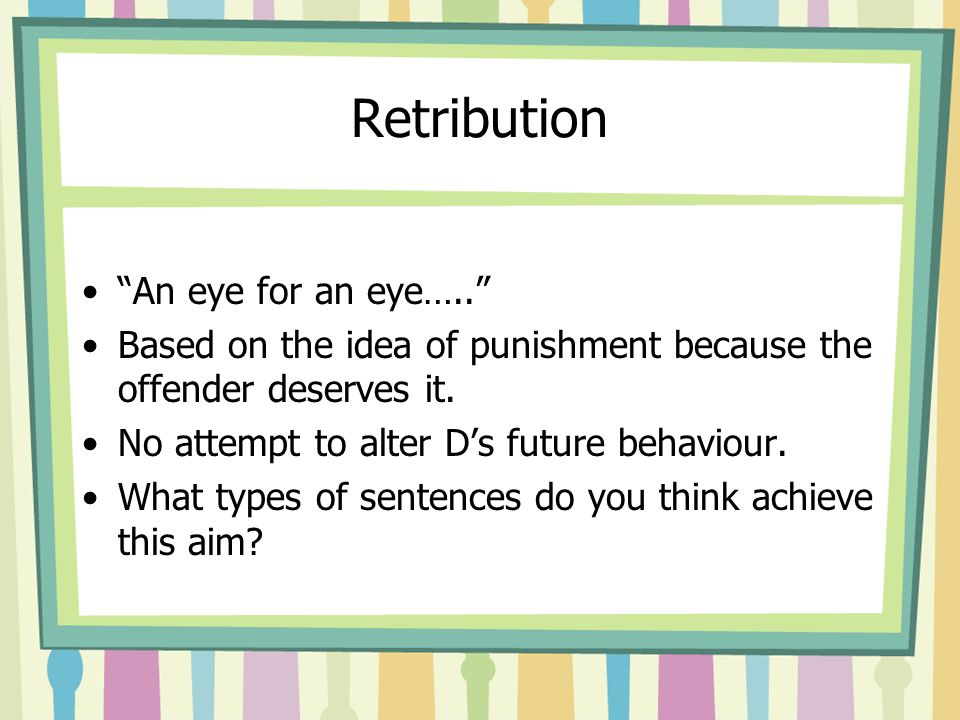 Retribution An eye for an eye….. Based on the idea of punishment because the offender deserves it.