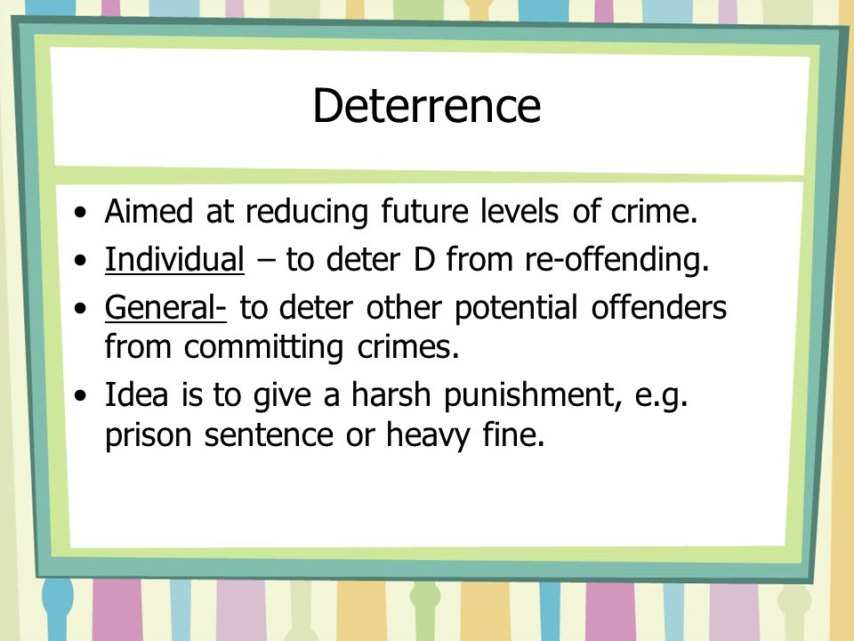 Deterrence Aimed at reducing future levels of crime.