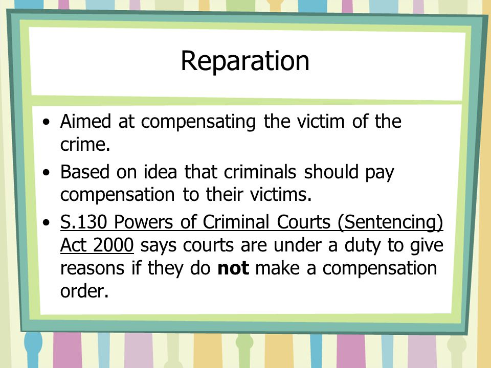 Reparation Aimed at compensating the victim of the crime. Based on idea that criminals should pay compensation to their victims. S.130 Powers of Crimi