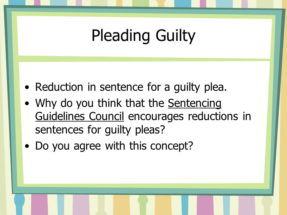 Pleading Guilty Reduction in sentence for a guilty plea. Why do you think that the Sentencing Guidelines Council encourages reductions in sentences fo