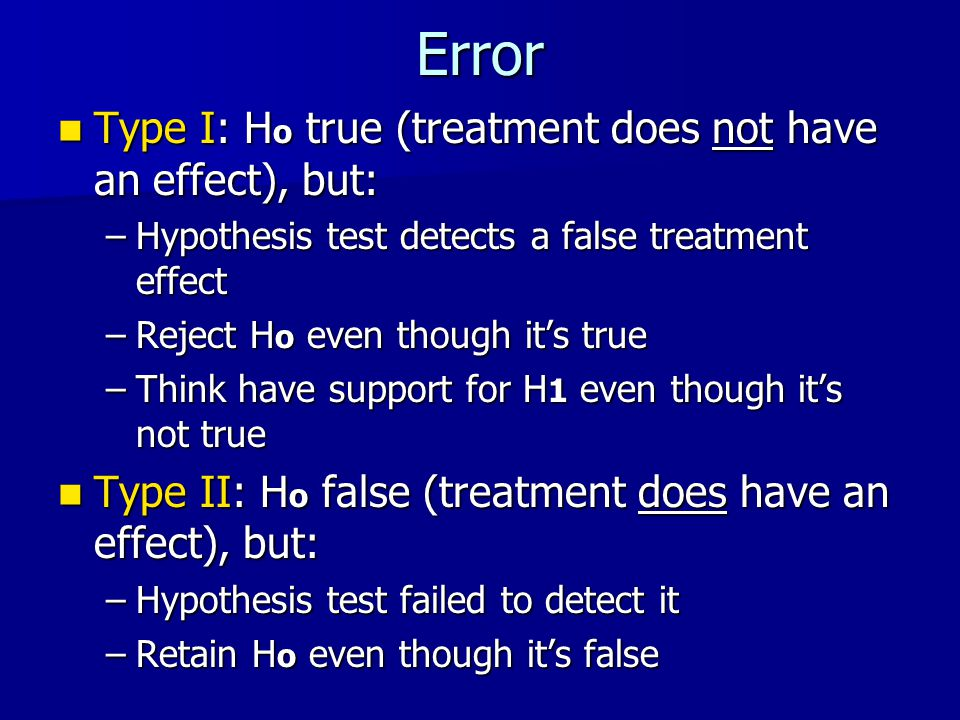 Error Type I: H o true (treatment does not have an effect), but: Type I: H o true (treatment does not have an effect), but: –Hypothesis test detects a false treatment effect –Reject H o even though it's true –Think have support for H 1 even though it's not true Type II: H o false (treatment does have an effect), but: Type II: H o false (treatment does have an effect), but: –Hypothesis test failed to detect it –Retain H o even though it's false
