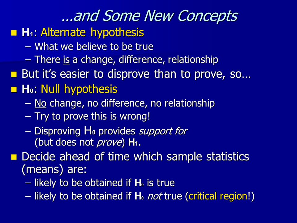 …and Some New Concepts H 1 : Alternate hypothesis H 1 : Alternate hypothesis –What we believe to be true –There is a change, difference, relationship But it's easier to disprove than to prove, so… But it's easier to disprove than to prove, so… H 0 : Null hypothesis H 0 : Null hypothesis –No change, no difference, no relationship –Try to prove this is wrong.