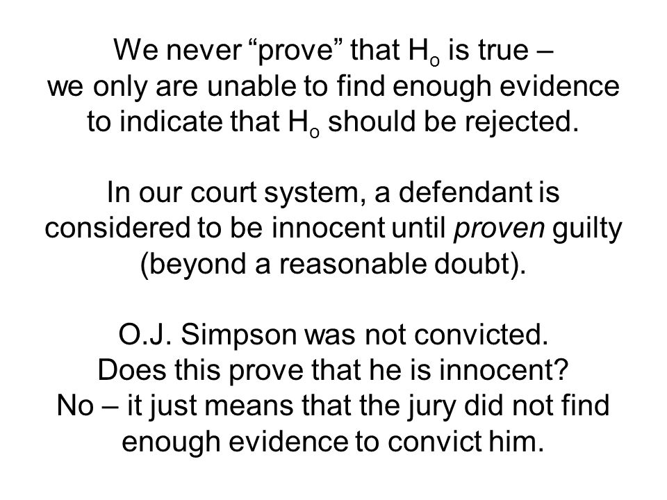 We never prove that H o is true – we only are unable to find enough evidence to indicate that H o should be rejected.
