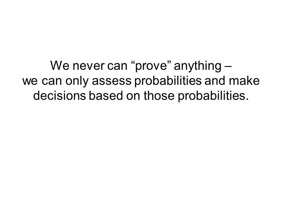 We never can prove anything – we can only assess probabilities and make decisions based on those probabilities.