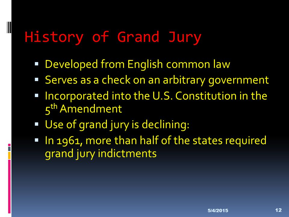 History of Grand Jury  Developed from English common law  Serves as a check on an arbitrary government  Incorporated into the U.S. Constitution in