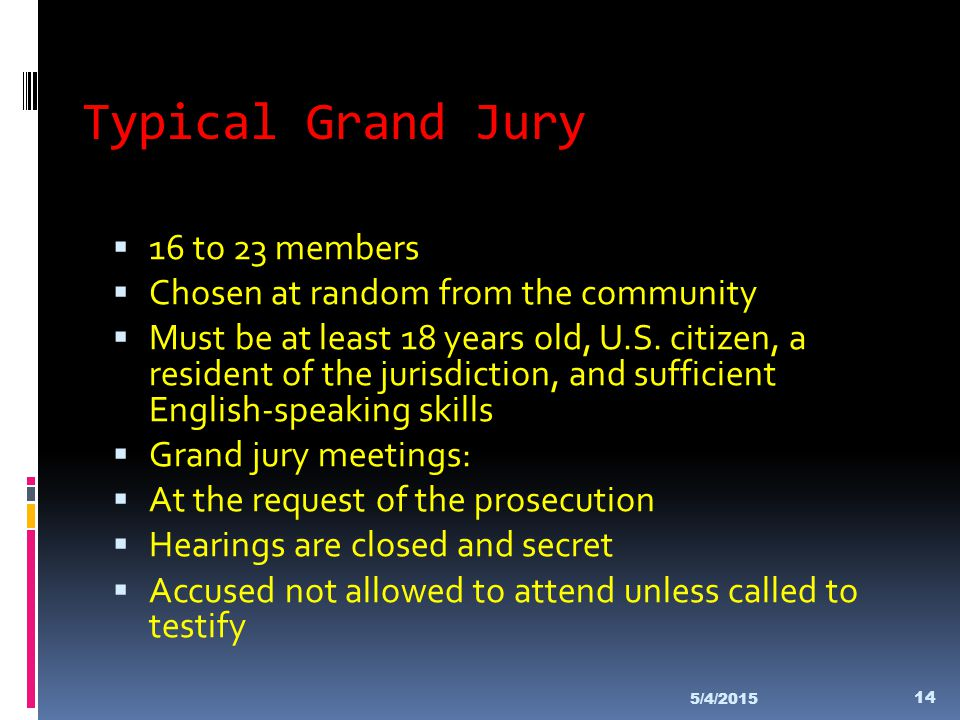 Typical Grand Jury  16 to 23 members  Chosen at random from the community  Must be at least 18 years old, U.S. citizen, a resident of the jurisdict