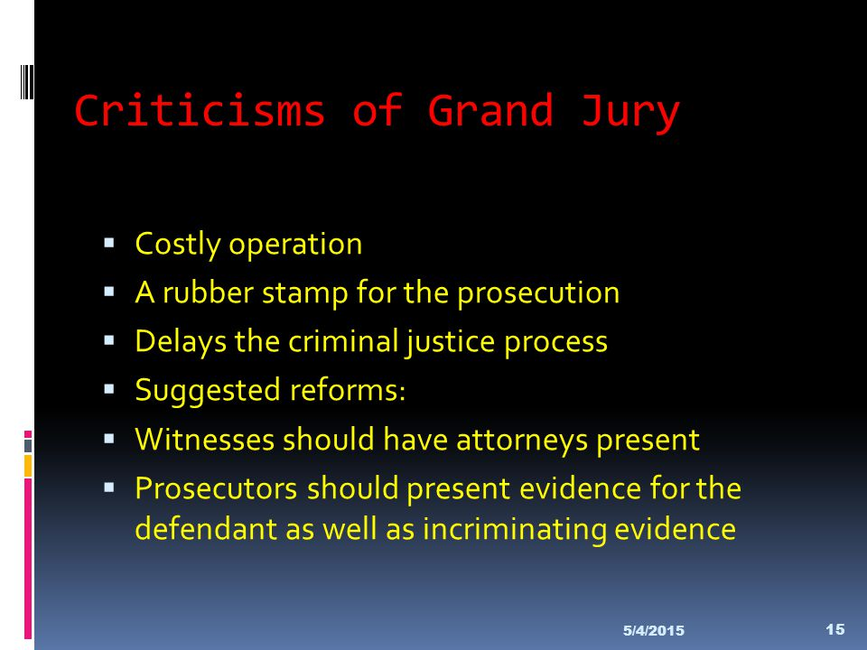 Criticisms of Grand Jury  Costly operation  A rubber stamp for the prosecution  Delays the criminal justice process  Suggested reforms:  Witnesse