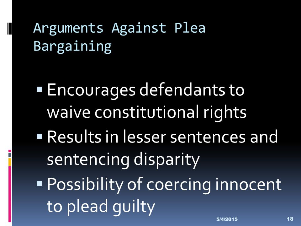 Arguments Against Plea Bargaining  Encourages defendants to waive constitutional rights  Results in lesser sentences and sentencing disparity  Poss