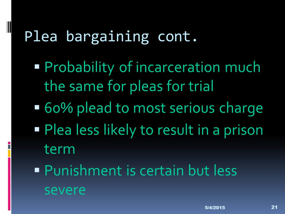 Plea bargaining cont.  Probability of incarceration much the same for pleas for trial  60% plead to most serious charge  Plea less likely to result