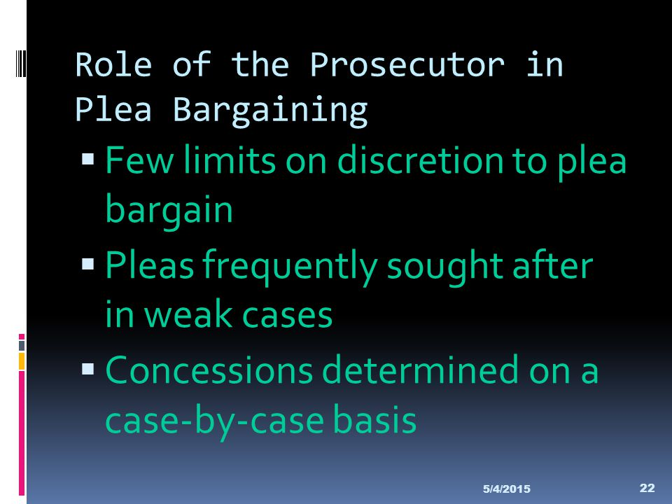 Role of the Prosecutor in Plea Bargaining  Few limits on discretion to plea bargain  Pleas frequently sought after in weak cases  Concessions deter